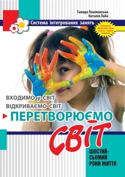 """Система інтегрованих занять з дітьми 6-го року життя: """"Перетворюємо Світ"""""""
